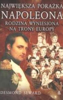 Największa porażka Napoleona Rodzina wyniesiona na trony Europy