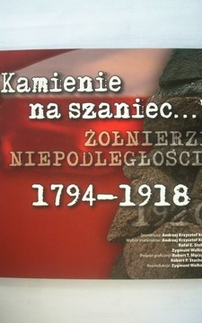 """""""Kamienie na szaniec..."""" Żołnierze niepodległości 1794-1918"""