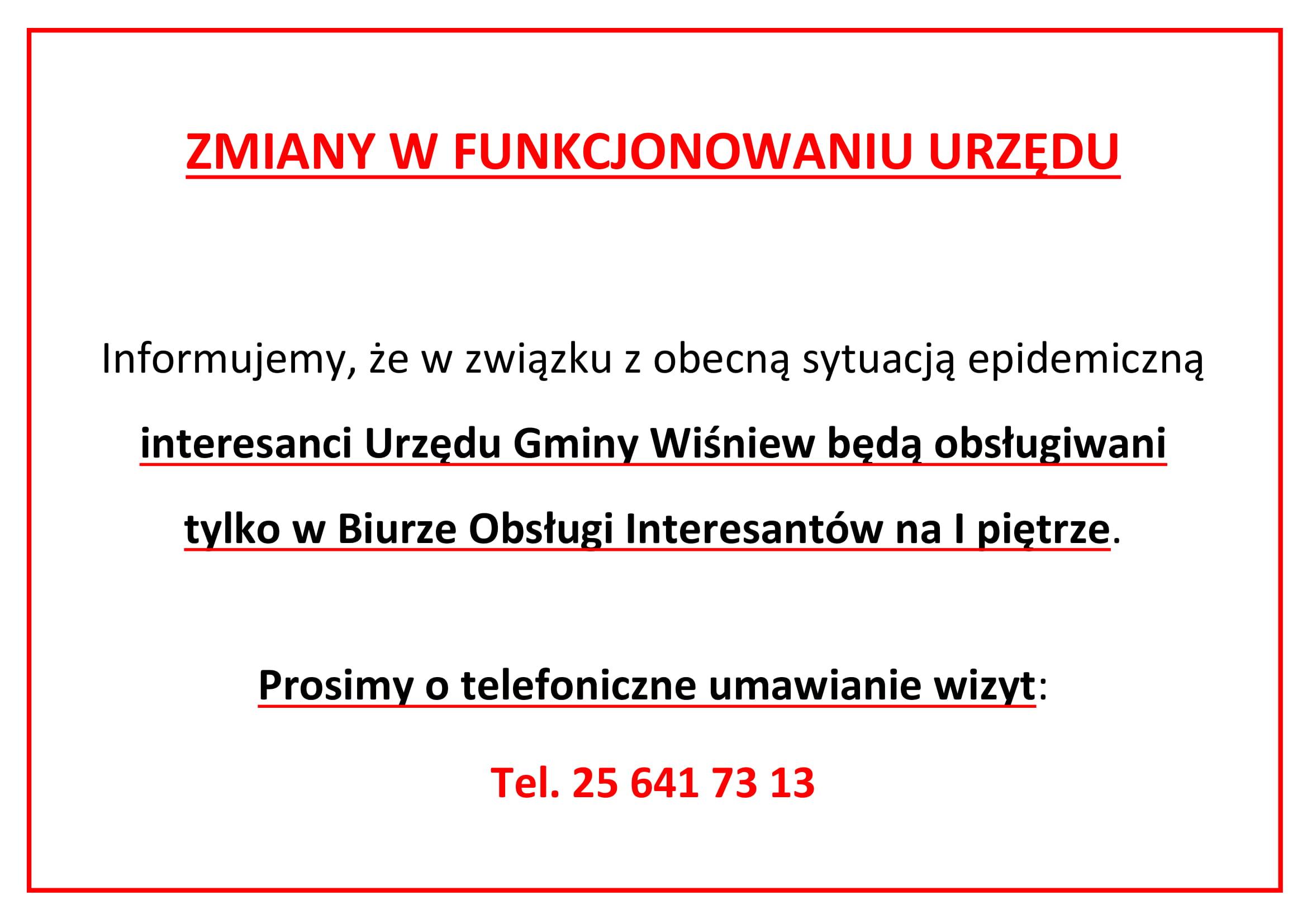 ZMIANY W FUNKCJONOWANIU URZĘDU  Informujemy, że w związku z obecną sytuacją epidemiczną  interesanci Urzędu Gminy Wiśniew będą obsługiwani tylko w Biurze Obsługi Interesantów na I piętrze.   Prosimy o telefoniczne umawianie wizyt: Tel. 25 641 73 13
