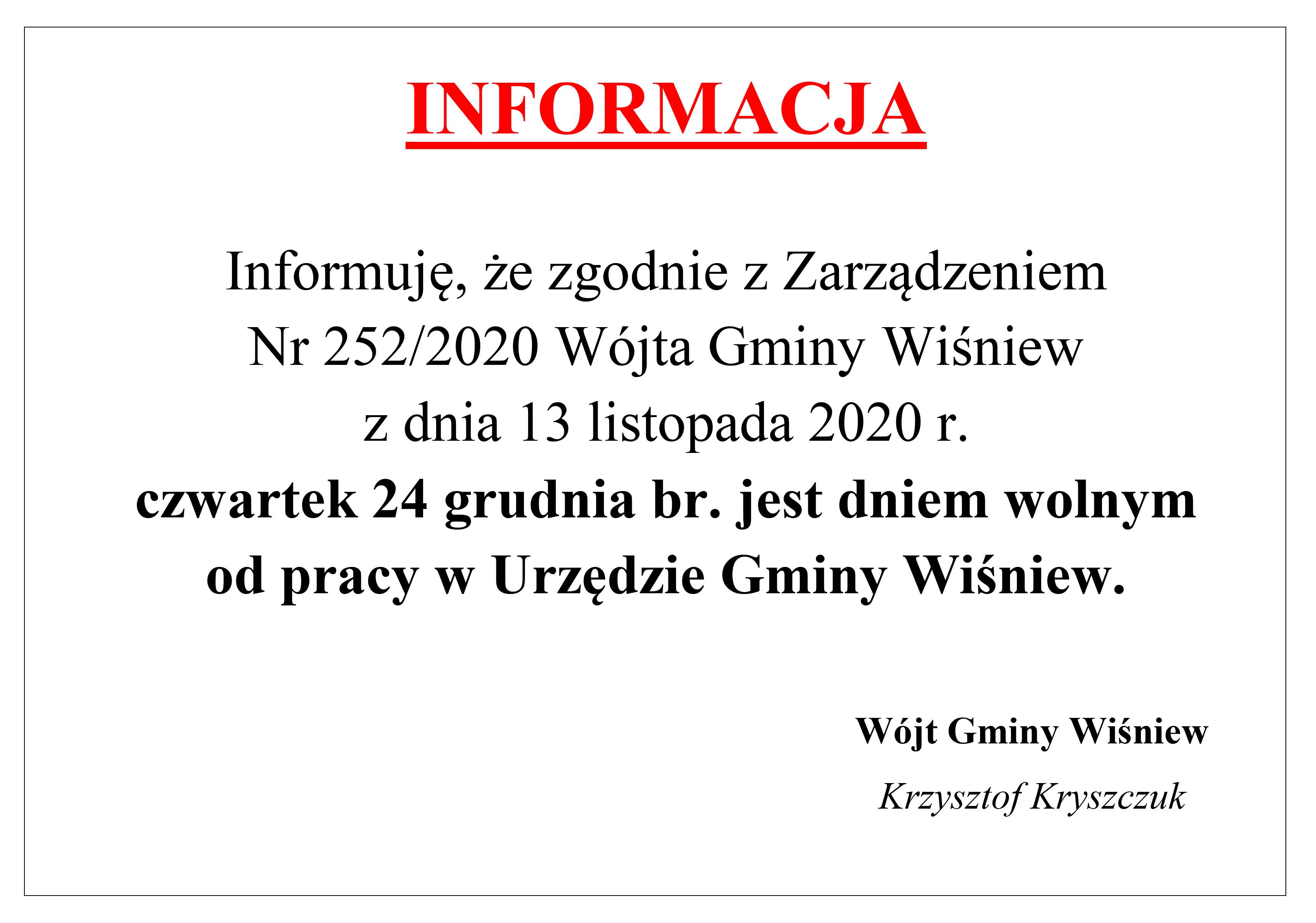 INFORMACJA       Informuję, że zgodnie z Zarządzeniem  Nr 252/2020 Wójta Gminy Wiśniew  z dnia 13 listopada 2020 r.  czwartek 24 grudnia br. jest dniem wolnym  od pracy w Urzędzie Gminy Wiśniew. Wójt Gminy Wiśniew Krzysztof Kryszczuk