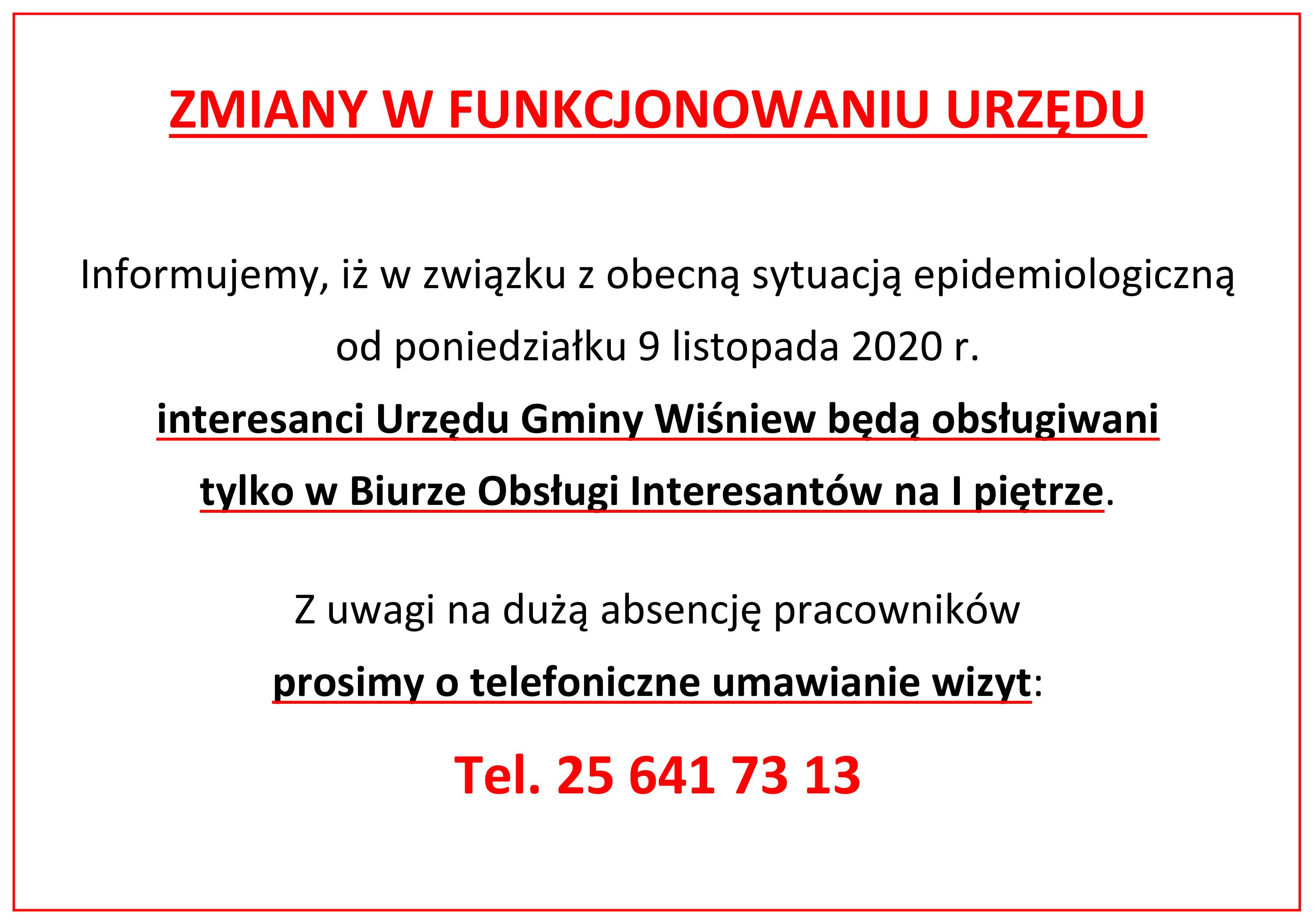 Ogłoszenie, treść ogłoszenia: ZMIANY W FUNKCJONOWANIU URZĘDU   Informujemy, iż w związku z  obecną sytuacją epidemiologiczną od poniedziałku 9 listopada 2020 r.  interesanci Urzędu Gminy Wiśniew będą obsługiwani  tylko w Biurze Obsługi Interesantów na I piętrze.  Z uwagi na dużą absencję pracowników  prosimy o telefoniczne umawianie wizyt: Tel. 25 641 73 13